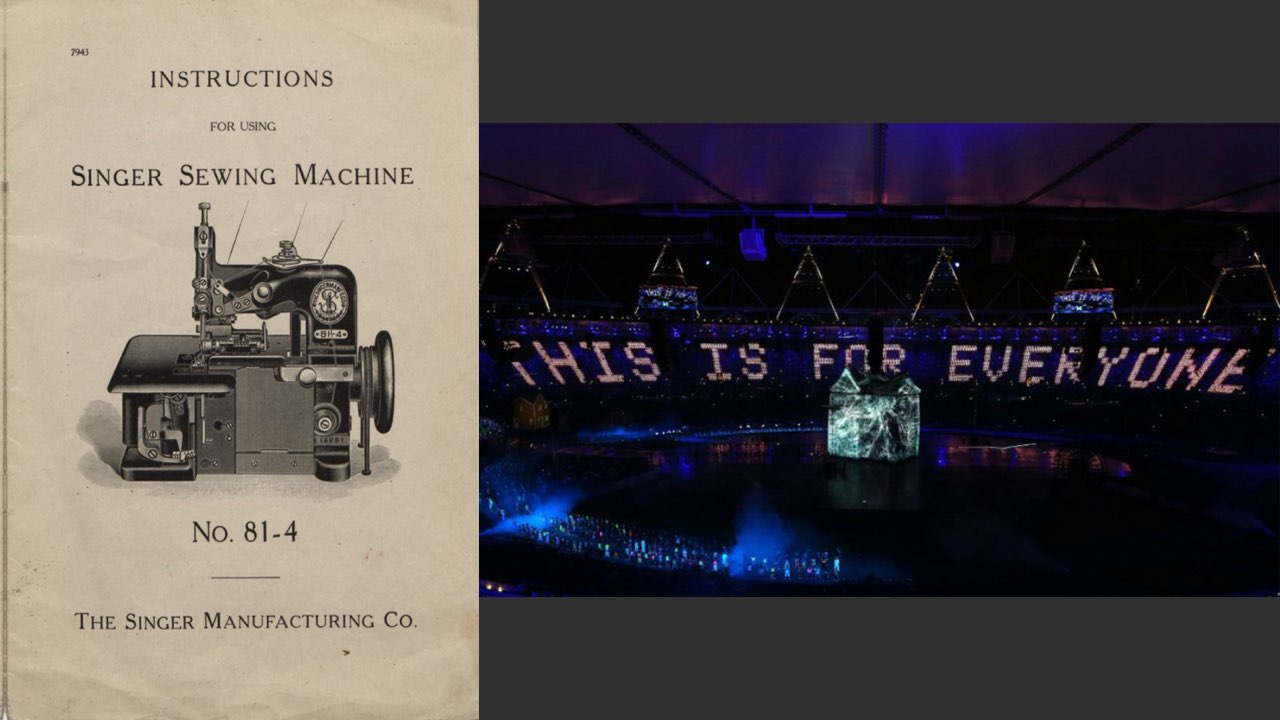 "On the left, a nineteenth-century pamphlet for the Singer sewing machine. On the right, an image from the opening ceremonies of the 2012 Olympics in London, where the words ""This is for everyone"" appears in large digital letters."